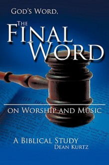 God's Word the Final Word on Worship and Music - Dean Kurtz