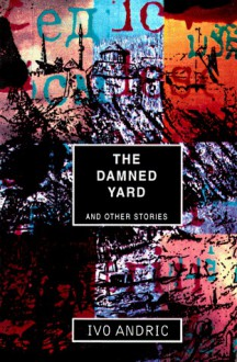 Damned Yard and Other Stories - Ivo Andrić, Celia Hawkesworth