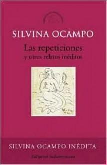 Las repeticiones y otros relatos inéditos - Silvina Ocampo