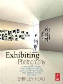 Exhibiting Photography: A Practical Guide to Choosing a Space, Displaying Your Work, and Everything in Between - Shirley Read