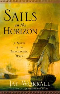 Sails on the Horizon: A Novel of the Napoleonic Wars - Jay Worrall