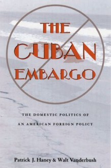 The Cuban Embargo: Domestic Politics Of American Foreign Policy (Pitt Latin American Studies) - Patrick Haney, Walt Vanderbush