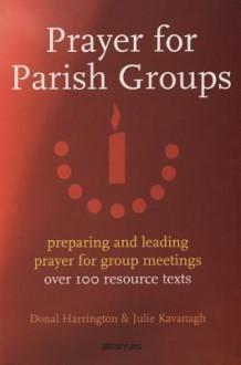 Prayer for Parish Groups: Preparing and Leading Prayer for Group Meetings - Donal Harrington, Julie Kavanagh