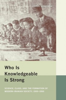 Who Is Knowledgeable Is Strong: Science, Class, and the Formation of Modern Iranian Society, 1900-1950 - Cyrus Schayegh