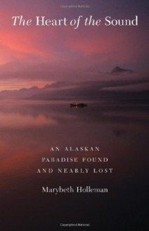 The Heart of the Sound: An Alaskan Paradise Found and Nearly Lost - Marybeth Holleman