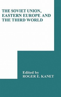 The Soviet Union, Eastern Europe and the Third World - Roger E. Kanet, R.C. Elwood