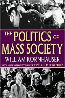 The Politics of Mass Society - William Kornhauser, Irving Louis Horowitz, Kornhauser