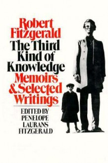 The Third Kind of Knowledge: Memoirs & Selected Writings - Robert Fitzgerald, Penelope Laurans Fitzgerald
