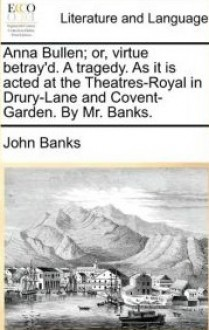 Virtue Betray'd, Or, Anna Bullen - John Banks