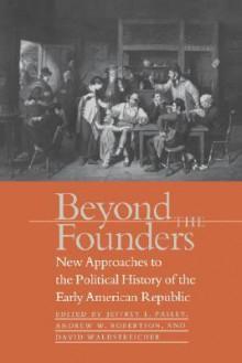 Beyond the Founders - Jeffrey L. Pasley, Andrew W. Robertson, David Waldstreicher