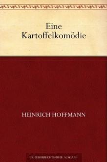 Eine Kartoffelkomödie (German Edition) - Heinrich Hoffmann