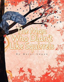 The Man Who Didn't Like Squirrels - Marci Logan