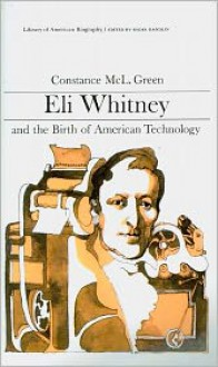 Eli Whitney and the Birth of American Technology (Library of American Biography Series) - Constance McL. Green,Oscar Handlin
