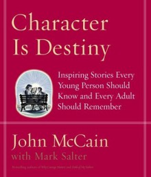 Character Is Destiny: Inspiring Stories Every Young Person Should Know and Every Adult Should Remember - John McCain, Mark Salter