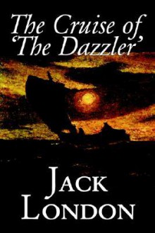 The Cruise of 'The Dazzler' - Jack London