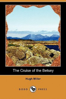 The Cruise of the Betsey (Dodo Press) - Hugh Miller, W. S. Symonds