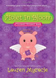 Violet in Bloom: A Flower Power Book - Lauren Myracle