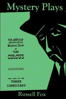 Mystery Plays: The American One-Ring Revival Minstrel Show & Free Circusgoatsongthe Case of the Three Comedians - Russell Fox