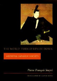 The World Turned Upside Down: Medieval Japanese Society - Kathe Roth, Pierre-François Souyri