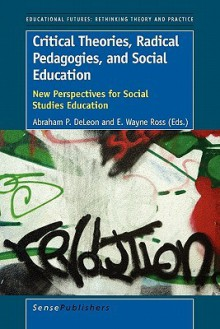 Critical Theories, Radical Pedagogies, and Social Education: New Perspectives for Social Studies Education - Abraham P. DeLeon, E. Wayne Ross