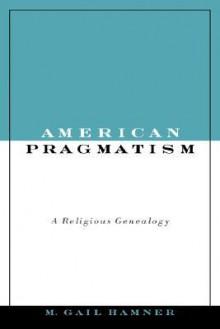 American Pragmatism: A Religious Genealogy - M. Hamner, M. Hammer