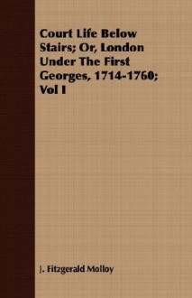 Court Life Below Stairs; Or, London Under the First Georges, 1714-1760; Vol I - J. Fitzgerald Molloy