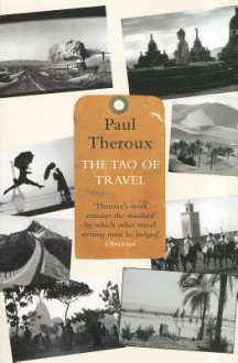 The Tao of Travel: Enlightenments from Lives on the Road - Paul Theroux