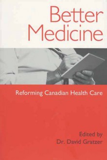 Better Medicine: Reforming Canadian Health Care - David Gratzer