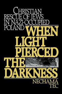 When Light Pierced the Darkness: Christian Rescue of Jews in Nazi-Occupied Poland - Nechama Tec