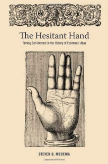 The Hesitant Hand: Taming Self-Interest in the History of Economic Ideas - Steven G. Medema