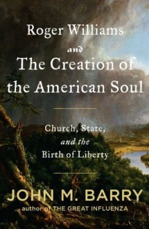 Roger Williams and the Creation of the American Soul: Church, State, and the Birth of Liberty - John M. Barry
