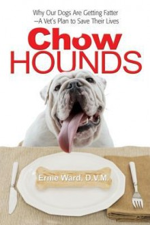 Chow Hounds: Why Our Dogs Are Getting Fatter -A Vet's Plan to Save Their Lives - Ernie Ward