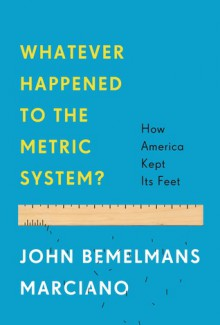 Whatever Happened to the Metric System?: How America Became the Last Country on Earth to Keep Its Feet - John Marciano