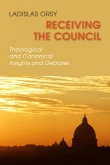 Receiving the Council: Theological and Canonical Insights and Debates - Ladislas M. Orsy