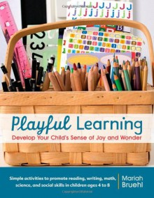 Playful Learning: Develop Your Child's Sense of Joy and Wonder - Mariah Bruehl