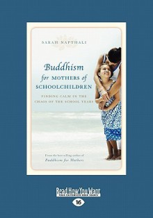 Buddhism for Mothers of Schoolchildren: Finding Calm in the Chaos of the School Years - Sarah Napthali