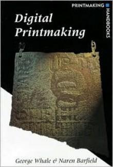 Digital Printmaking (Printmaking Handbooks) - George Whale