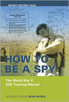 How to be a Spy: The World War II SOE Training Manual - Rigden Denis