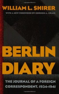 Berlin Diary: The Journal of a Foreign Correspondent 1934-41 - William L. Shirer, Gordon A. Craig