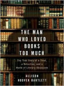 The Man Who Loved Books Too Much: The True Story of a Thief, a Detective, and a World of Literary Obsession - Allison Hoover Bartlett