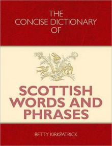 Concise Dictionary of Scottish Words and Phrases, The - Betty Kirkpatrick