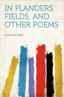 In Flanders Fields and Other Poems - John McCrae, Sir. Andrew Macphail
