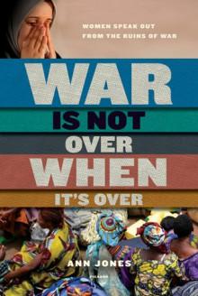 War Is Not Over When It's Over: Women Speak Out from the Ruins of War - Ann Jones