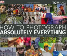 How to Photograph Absolutely Everything: Successful Pictures from Your Digital Camera - Tom Ang