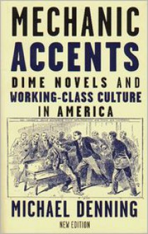 Mechanic Accents: Dime Novels and Working-Class Culture in America - Michael Demming