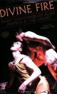 Divine Fire: Eight Contemporary Plays Inspired by the Greeks - Caridad Svich, Charles L. Mee, Karen Hartman, John Jesurun, Matthew Maguire, Ruth E. Margraff, Sarah Ruhl, Susan Yankowitz, Colin Teevan