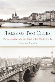 Tales of Two Cities: Paris, London and the Birth of the Modern City - Jonathan Conlin