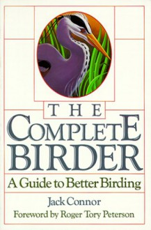 The Complete Birder: A Guide to Better Birding - Jack Connor