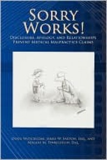 Sorry Works!: Disclosure, Apology, and Relationships Prevent Medical Malpractice Claims - Doug Wojcieszak, James W. Saxton