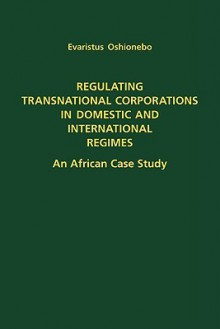 Regulating Transnational Corporations in Domestic and International Regimes: An African Case Study - Evaristus Oshionebo